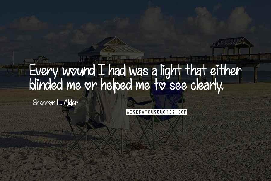 Shannon L. Alder quotes: Every wound I had was a light that either blinded me or helped me to see clearly.
