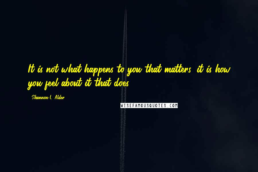 Shannon L. Alder quotes: It is not what happens to you that matters; it is how you feel about it that does.