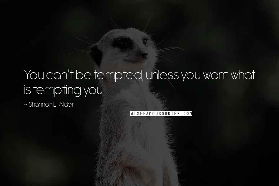 Shannon L. Alder quotes: You can't be tempted, unless you want what is tempting you.
