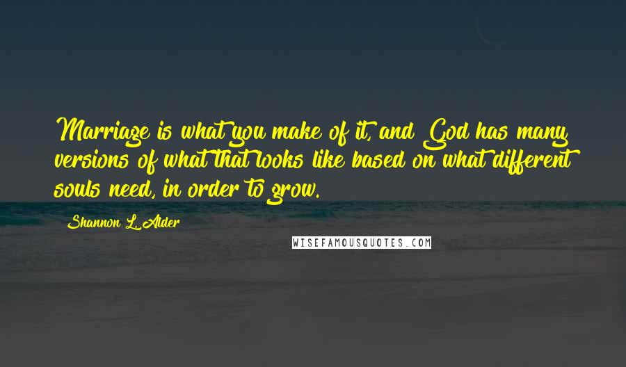 Shannon L. Alder quotes: Marriage is what you make of it, and God has many versions of what that looks like based on what different souls need, in order to grow.