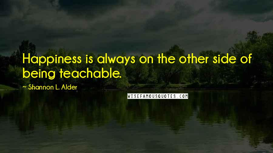 Shannon L. Alder quotes: Happiness is always on the other side of being teachable.