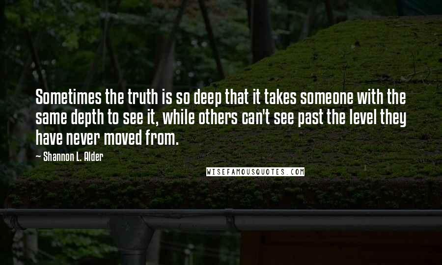 Shannon L. Alder quotes: Sometimes the truth is so deep that it takes someone with the same depth to see it, while others can't see past the level they have never moved from.