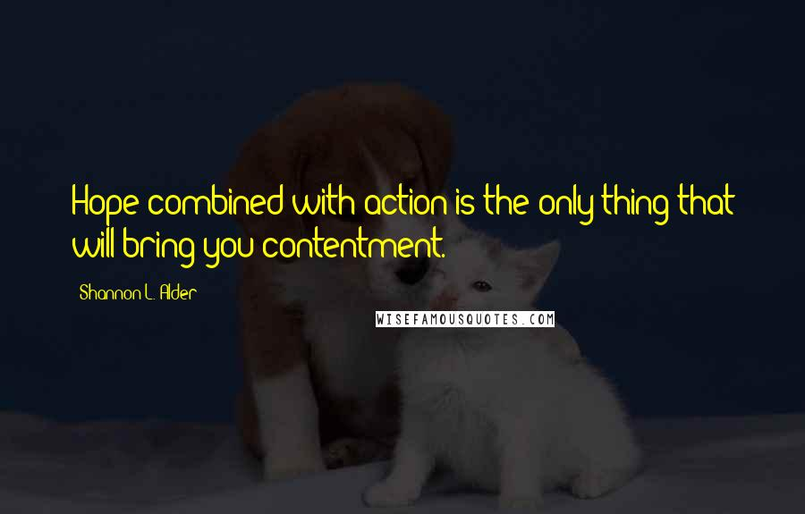 Shannon L. Alder quotes: Hope combined with action is the only thing that will bring you contentment.