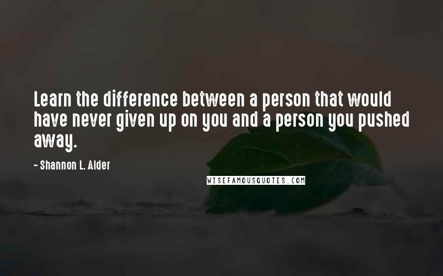 Shannon L. Alder quotes: Learn the difference between a person that would have never given up on you and a person you pushed away.