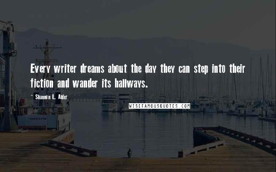 Shannon L. Alder quotes: Every writer dreams about the day they can step into their fiction and wander its hallways.