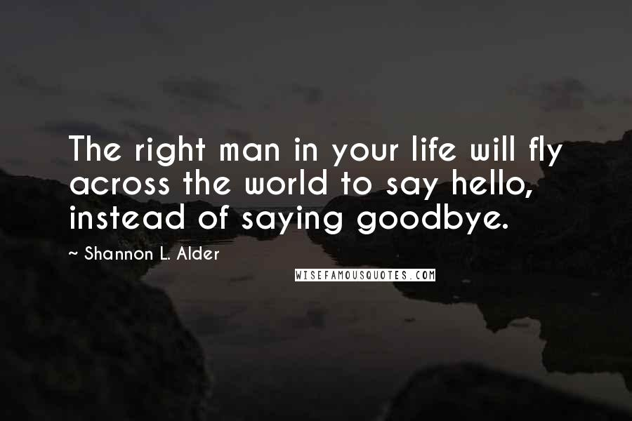 Shannon L. Alder quotes: The right man in your life will fly across the world to say hello, instead of saying goodbye.