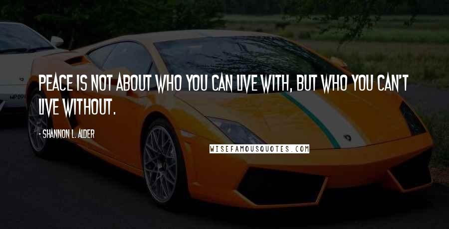 Shannon L. Alder quotes: Peace is not about who you can live with, but who you can't live without.
