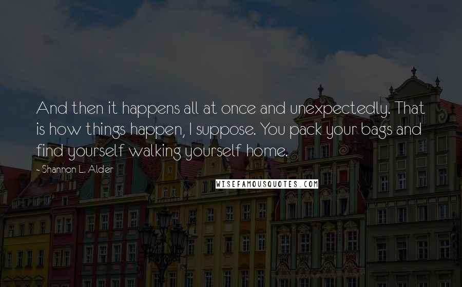 Shannon L. Alder quotes: And then it happens all at once and unexpectedly. That is how things happen, I suppose. You pack your bags and find yourself walking yourself home.
