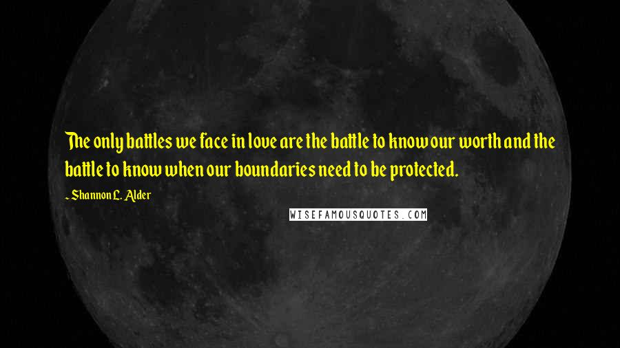 Shannon L. Alder quotes: The only battles we face in love are the battle to know our worth and the battle to know when our boundaries need to be protected.
