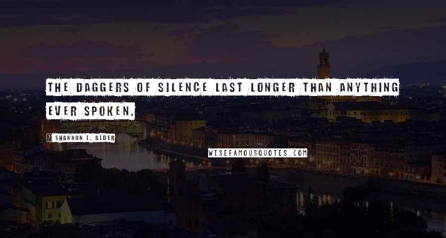 Shannon L. Alder quotes: The daggers of silence last longer than anything ever spoken.