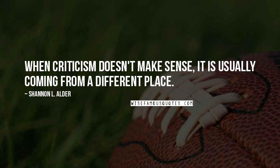 Shannon L. Alder quotes: When criticism doesn't make sense, it is usually coming from a different place.