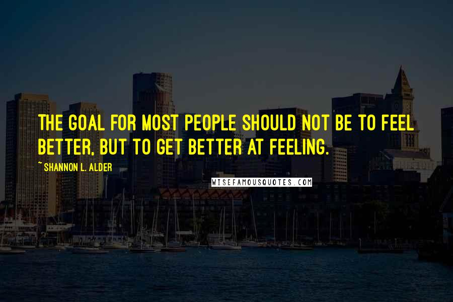 Shannon L. Alder quotes: The goal for most people should not be to feel better, but to get better at feeling.