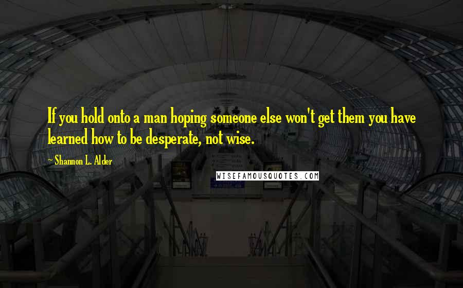 Shannon L. Alder quotes: If you hold onto a man hoping someone else won't get them you have learned how to be desperate, not wise.