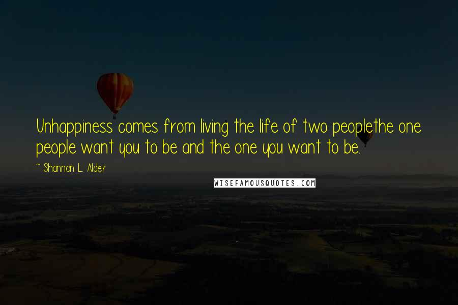 Shannon L. Alder quotes: Unhappiness comes from living the life of two peoplethe one people want you to be and the one you want to be.