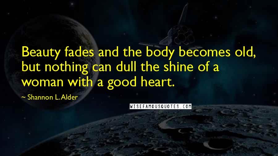 Shannon L. Alder quotes: Beauty fades and the body becomes old, but nothing can dull the shine of a woman with a good heart.