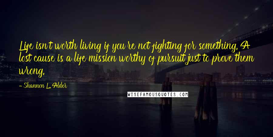 Shannon L. Alder quotes: Life isn't worth living if you're not fighting for something. A lost cause is a life mission worthy of pursuit just to prove them wrong.