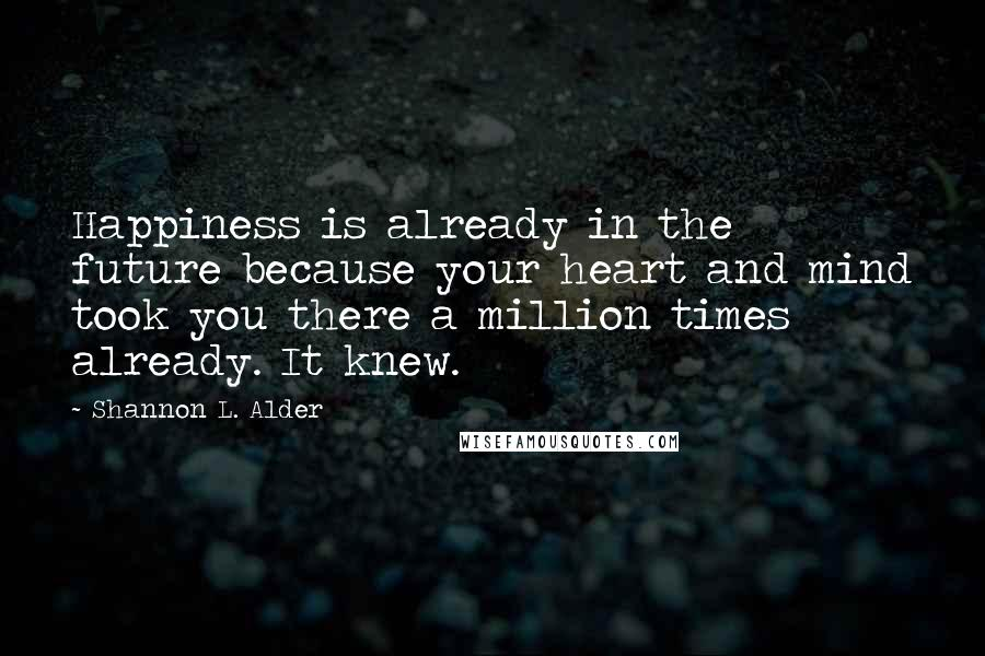 Shannon L. Alder quotes: Happiness is already in the future because your heart and mind took you there a million times already. It knew.