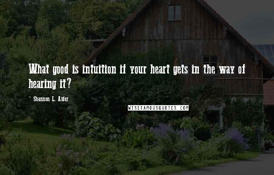 Shannon L. Alder quotes: What good is intuition if your heart gets in the way of hearing it?