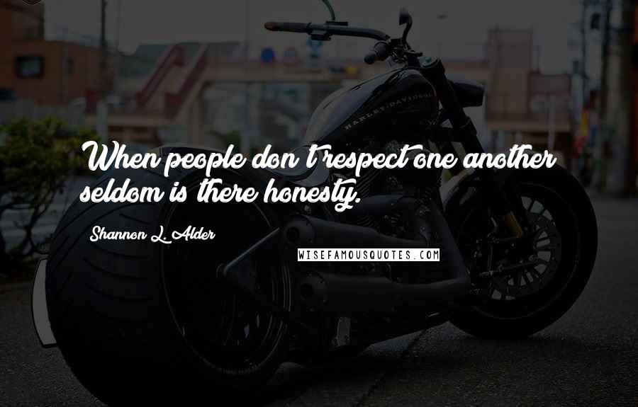 Shannon L. Alder quotes: When people don't respect one another seldom is there honesty.