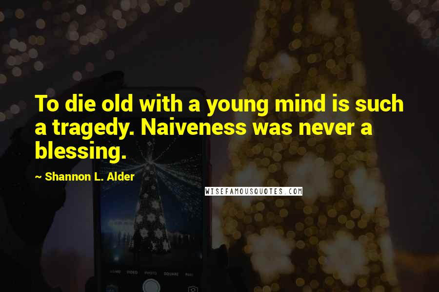 Shannon L. Alder quotes: To die old with a young mind is such a tragedy. Naiveness was never a blessing.