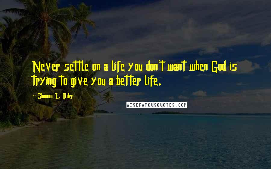Shannon L. Alder quotes: Never settle on a life you don't want when God is trying to give you a better life.