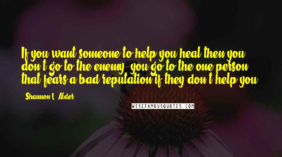 Shannon L. Alder quotes: If you want someone to help you heal then you don't go to the enemy; you go to the one person that fears a bad reputation if they don't help