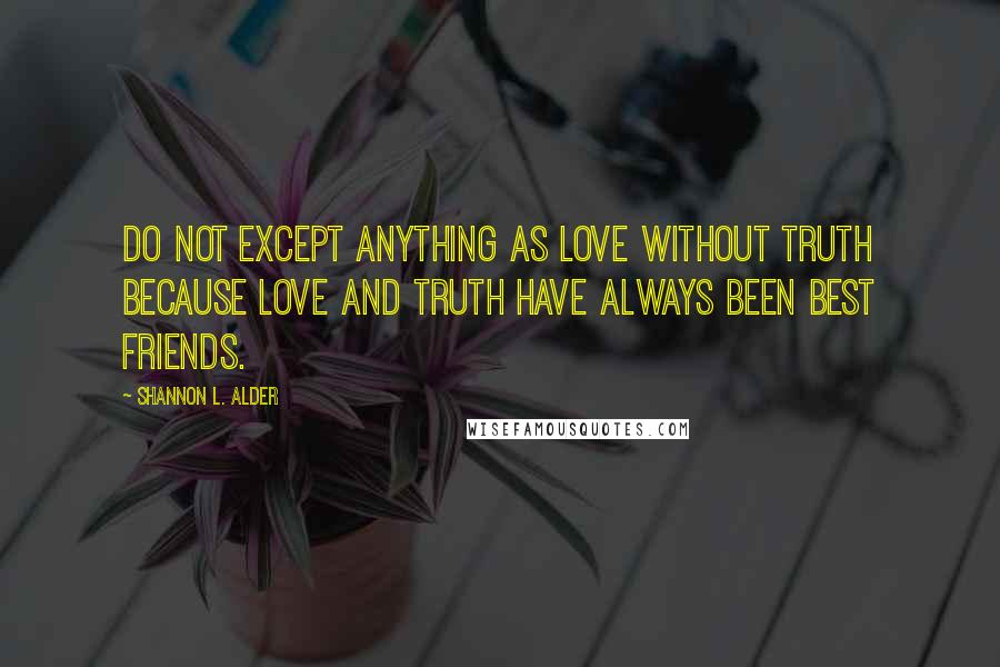 Shannon L. Alder quotes: Do not except anything as love without truth because love and truth have always been best friends.