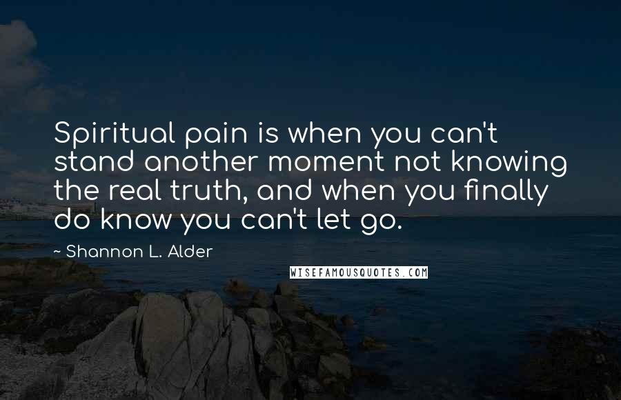 Shannon L. Alder quotes: Spiritual pain is when you can't stand another moment not knowing the real truth, and when you finally do know you can't let go.