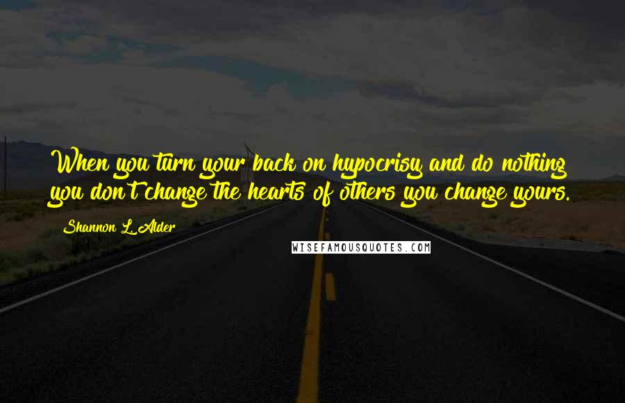 Shannon L. Alder quotes: When you turn your back on hypocrisy and do nothing you don't change the hearts of others you change yours.