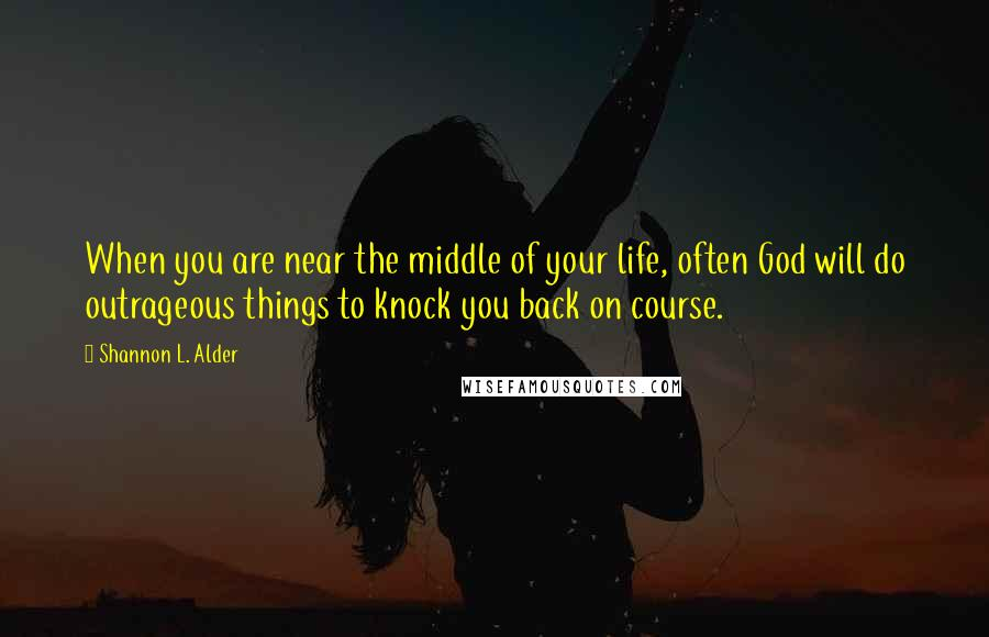 Shannon L. Alder quotes: When you are near the middle of your life, often God will do outrageous things to knock you back on course.