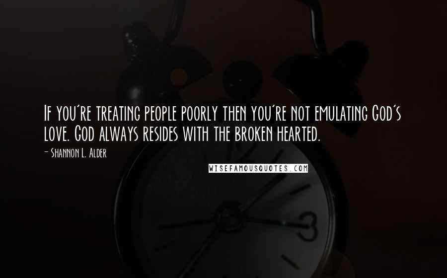 Shannon L. Alder quotes: If you're treating people poorly then you're not emulating God's love. God always resides with the broken hearted.