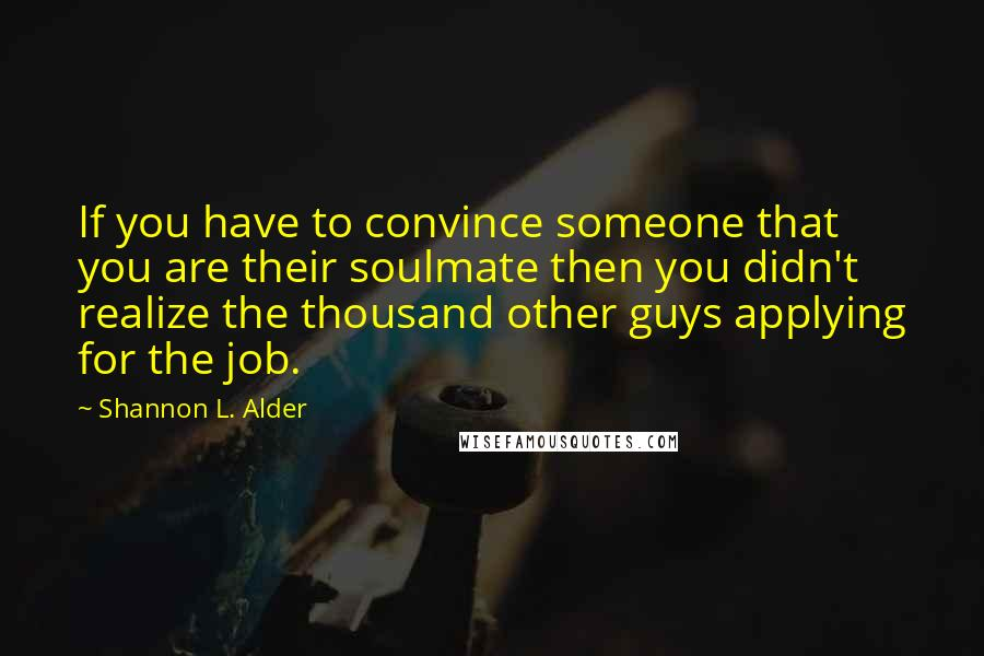 Shannon L. Alder quotes: If you have to convince someone that you are their soulmate then you didn't realize the thousand other guys applying for the job.
