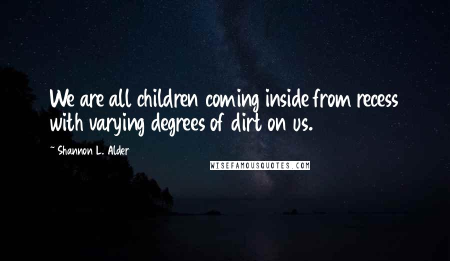 Shannon L. Alder quotes: We are all children coming inside from recess with varying degrees of dirt on us.