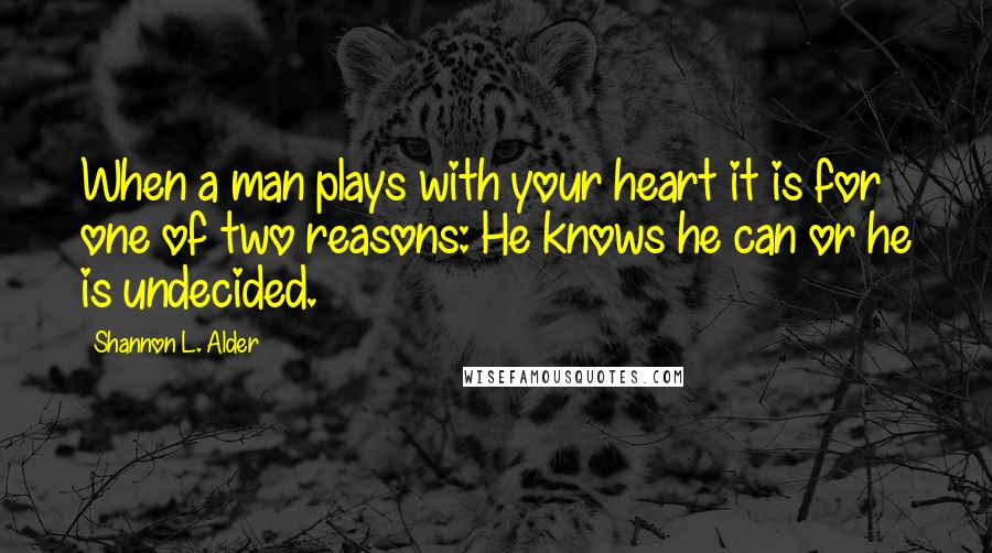 Shannon L. Alder quotes: When a man plays with your heart it is for one of two reasons: He knows he can or he is undecided.