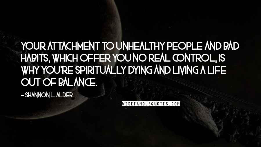 Shannon L. Alder quotes: Your attachment to unhealthy people and bad habits, which offer you no real control, is why you're spiritually dying and living a life out of balance.