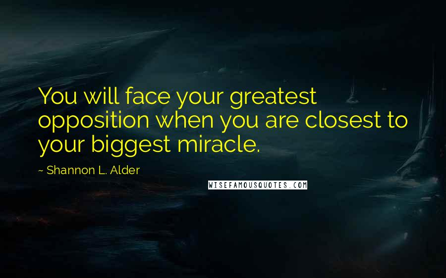 Shannon L. Alder quotes: You will face your greatest opposition when you are closest to your biggest miracle.