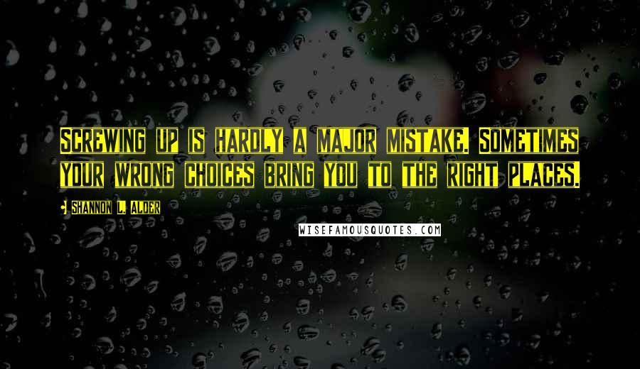 Shannon L. Alder quotes: Screwing up is hardly a major mistake. Sometimes your wrong choices bring you to the right places.