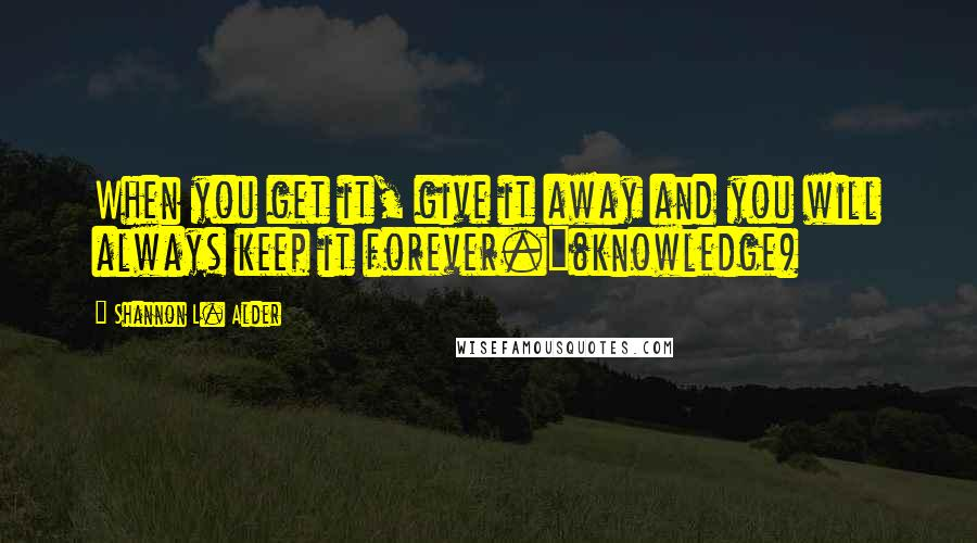 Shannon L. Alder quotes: When you get it, give it away and you will always keep it forever.~(knowledge)
