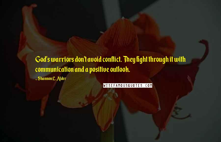 Shannon L. Alder quotes: God's warriors don't avoid conflict. They fight through it with communication and a positive outlook.