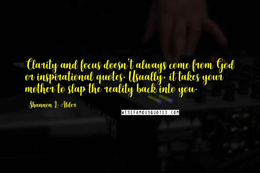 Shannon L. Alder quotes: Clarity and focus doesn't always come from God or inspirational quotes. Usually, it takes your mother to slap the reality back into you.