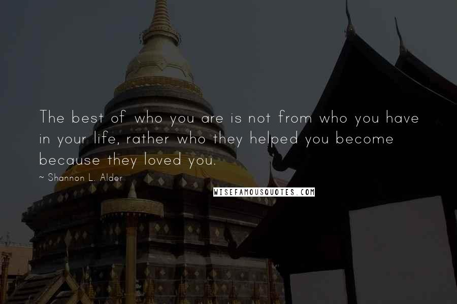 Shannon L. Alder quotes: The best of who you are is not from who you have in your life, rather who they helped you become because they loved you.