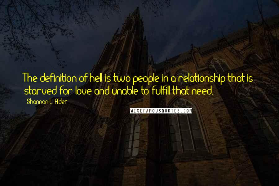 Shannon L. Alder quotes: The definition of hell is two people in a relationship that is starved for love and unable to fulfill that need.