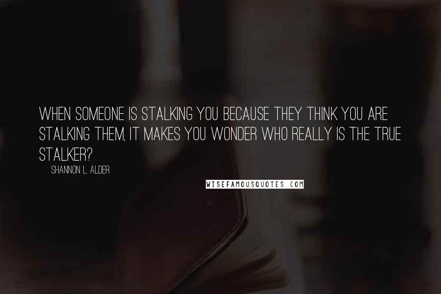 Shannon L. Alder quotes: When someone is stalking you because they think you are stalking them, it makes you wonder who really is the true stalker?