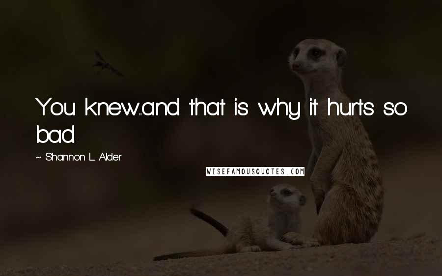 Shannon L. Alder quotes: You knew...and that is why it hurts so bad.