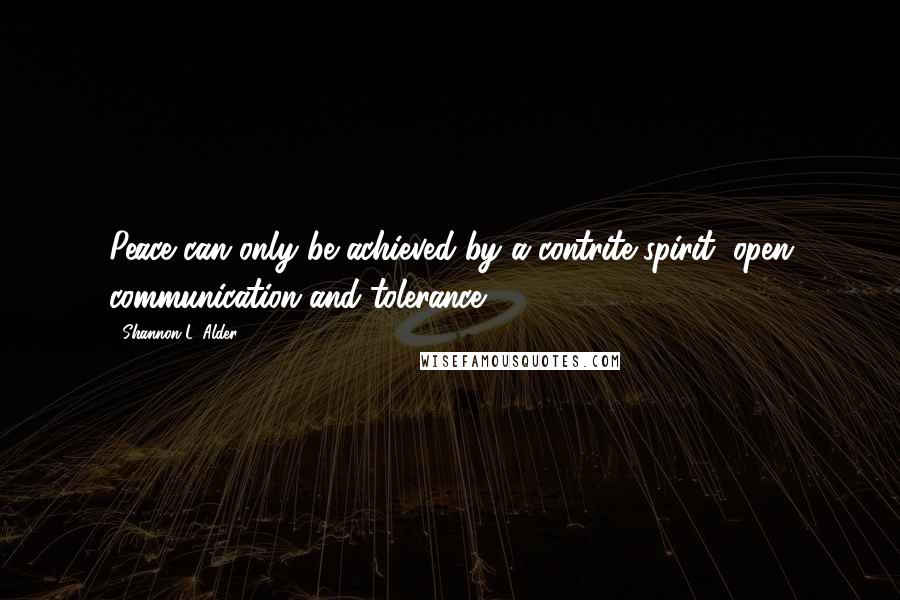 Shannon L. Alder quotes: Peace can only be achieved by a contrite spirit, open communication and tolerance.