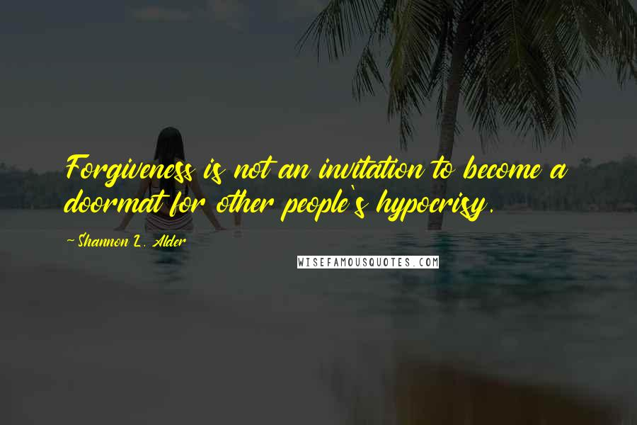 Shannon L. Alder quotes: Forgiveness is not an invitation to become a doormat for other people's hypocrisy.