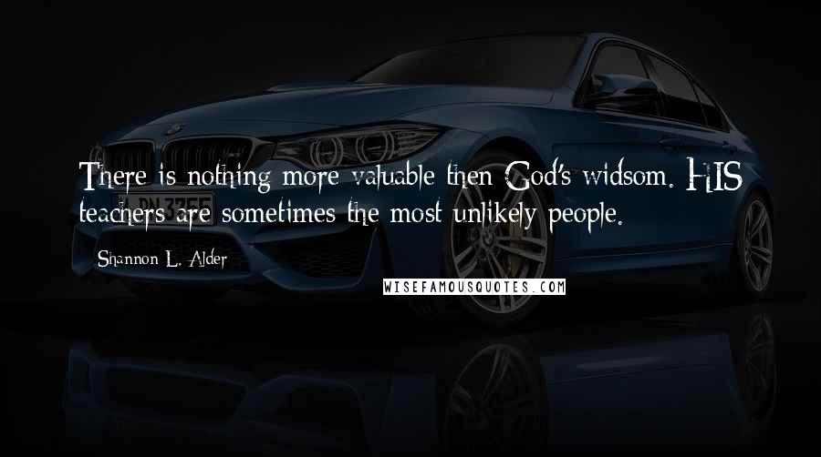 Shannon L. Alder quotes: There is nothing more valuable then God's widsom. HIS teachers are sometimes the most unlikely people.