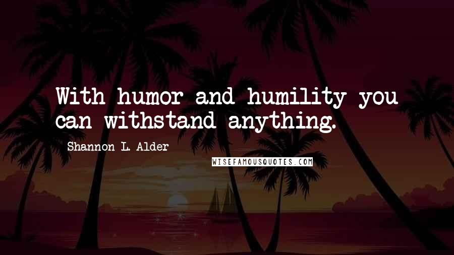 Shannon L. Alder quotes: With humor and humility you can withstand anything.