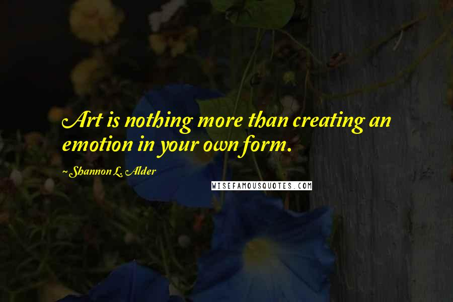 Shannon L. Alder quotes: Art is nothing more than creating an emotion in your own form.