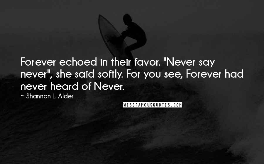 """Shannon L. Alder quotes: Forever echoed in their favor. """"Never say never"""", she said softly. For you see, Forever had never heard of Never."""
